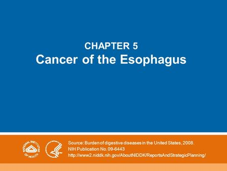 CHAPTER 5 Cancer of the Esophagus Source: Burden of digestive diseases in the United States, 2008. NIH Publication No. 09-6443