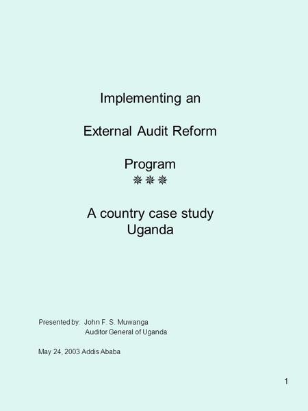 1 Implementing an External Audit Reform Program  A country case study Uganda Presented by: John F. S. Muwanga Auditor General of Uganda May 24, 2003.