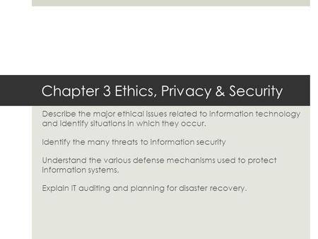 Chapter 3 Ethics, Privacy & Security Describe the major ethical issues related to information technology and identify situations in which they occur. Identify.