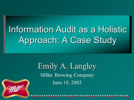 Information Audit as a Holistic Approach: A Case Study Emily A. Langley Miller Brewing Company June 10, 2003.
