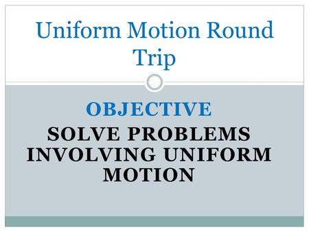 OBJECTIVE SOLVE PROBLEMS INVOLVING UNIFORM MOTION Uniform Motion Round Trip.