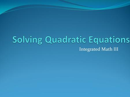 Integrated Math III Essential Question What different methods can be used to solve quadratic equations?
