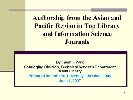 1 Authorship from the Asian and Pacific Region in Top Library and Information Science Journals By Taemin Park Cataloging Division, Technical Services Department.