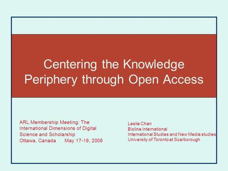 Centering the Knowledge Periphery through Open Access Leslie Chan Bioline International International Studies and New Media studies University of Toronto.