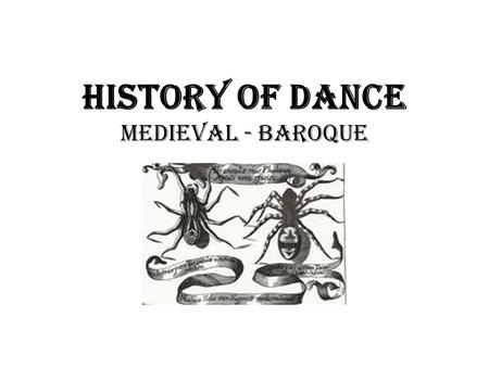 History of Dance Medieval - Baroque. Medieval Theatre Conventions: - pre-occupation with death & the dead - seizure-like movements the Tarentella a.k.a.