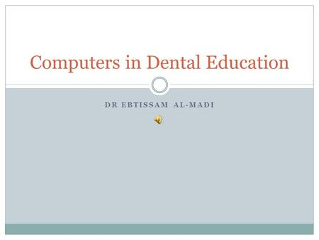 DR EBTISSAM AL-MADI Computers in Dental Education.