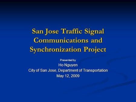 San Jose Traffic Signal Communications and Synchronization Project Presented by Ho Nguyen City of San Jose, Department of Transportation May 12, 2009.