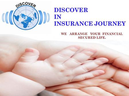 DISCOVER IN INSURANCE JOURNEY WE ARRANGE YOUR FINANCIAL SECURED LIFE.