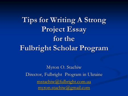 Tips for Writing A Strong Project Essay for the Fulbright Scholar Program Myron O. Stachiw Director, Fulbright Program in Ukraine