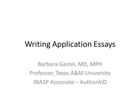 Writing Application Essays Barbara Gastel, MD, MPH Professor, Texas A&M University INASP Associate – AuthorAID.