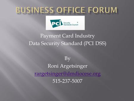 Payment Card Industry Data Security Standard (PCI DSS) By Roni Argetsinger 515-237-5007.