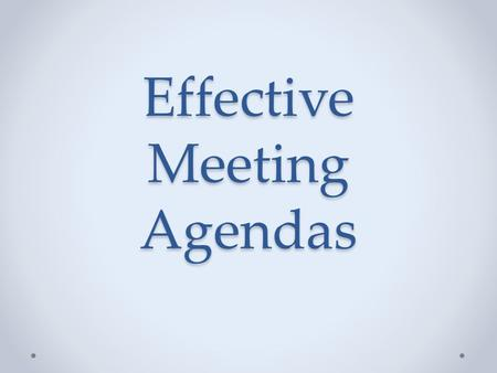 Effective Meeting Agendas. Why? Guide Focus Etc. What? Purpose Topic Etc. How? Think Write.
