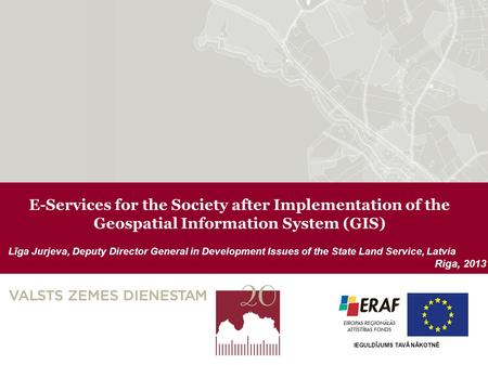 E-Services for the Society after Implementation of the Geospatial Information System (GIS) Līga Jurjeva, Deputy Director General in Development Issues.