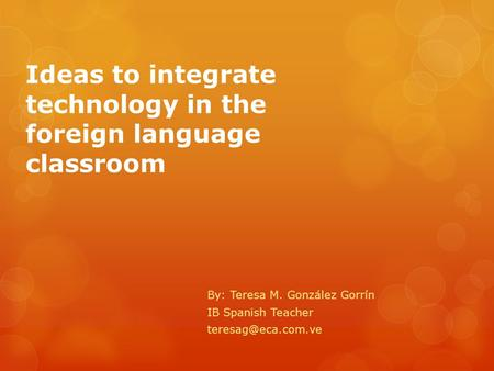 Ideas to integrate technology in the foreign language classroom By: Teresa M. González Gorrín IB Spanish Teacher