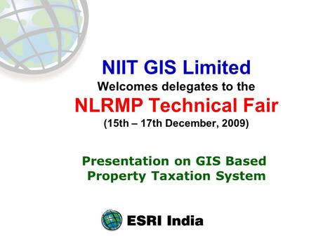 NIIT GIS Limited Welcomes delegates to the NLRMP Technical Fair (15th – 17th December, 2009) Presentation on GIS Based Property Taxation System.