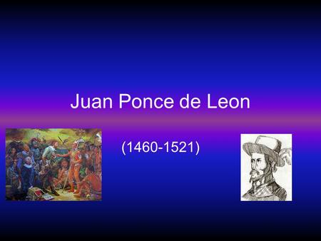 Juan Ponce de Leon (1460-1521). Let's tell the story about Juan Ponce de Leon before he became famous for his discovery. He was born in Santervas, Spain,