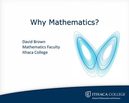 Why Mathematics? David Brown Mathematics Faculty Ithaca College.