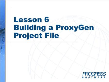 Lesson 6 Building a ProxyGen Project File. Simplify your business Building a ProxyGen Project File 2 Overview When you complete this lesson you should.