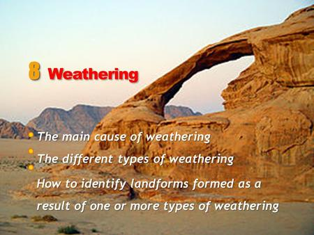 The main cause of weathering The different types of weathering How to identify landforms formed as a result of one or more types of weathering 8 8 Weathering.