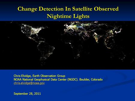Change Detection In Satellite Observed Nightime Lights Chris Elvidge, Earth Observation Group NOAA National Geophysical Data Center (NGDC). Boulder, Colorado.