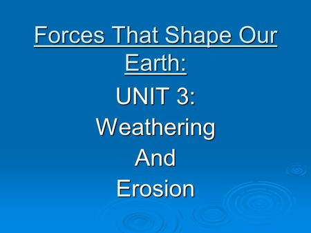 Forces That Shape Our Earth: UNIT 3: WeatheringAndErosion.