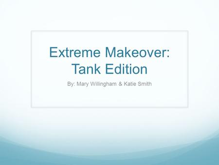 Extreme Makeover: Tank Edition By: Mary Willingham & Katie Smith.