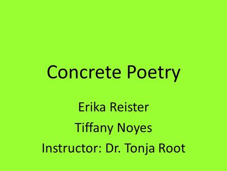 Concrete Poetry Erika Reister Tiffany Noyes Instructor: Dr. Tonja Root.