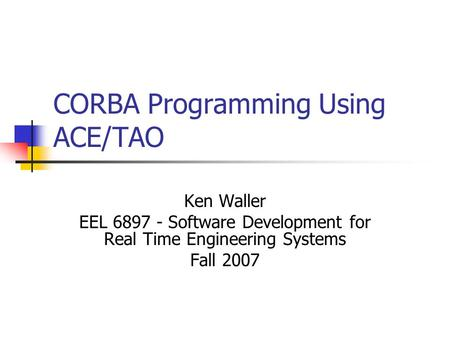 CORBA Programming Using ACE/TAO Ken Waller EEL 6897 - Software Development for Real Time Engineering Systems Fall 2007.