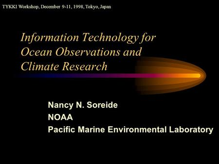 Information Technology for Ocean Observations and Climate Research TYKKI Workshop, December 9-11, 1998, Tokyo, Japan Nancy N. Soreide NOAA Pacific Marine.