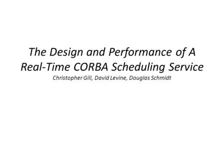 The Design and Performance of A Real-Time CORBA Scheduling Service Christopher Gill, David Levine, Douglas Schmidt.