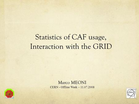 Statistics of CAF usage, Interaction with the GRID Marco MEONI CERN - Offline Week – 11.07.2008.