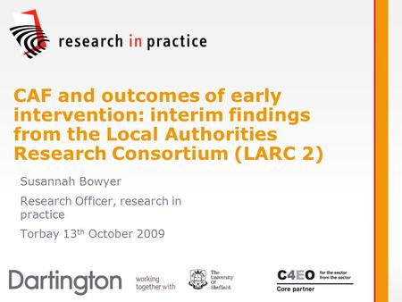Susannah Bowyer Research Officer, research in practice Torbay 13 th October 2009 CAF and outcomes of early intervention: interim findings from the Local.