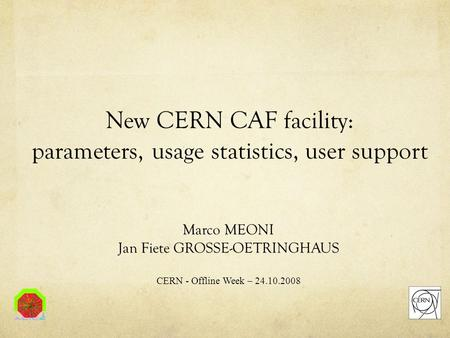 New CERN CAF facility: parameters, usage statistics, user support Marco MEONI Jan Fiete GROSSE-OETRINGHAUS CERN - Offline Week – 24.10.2008.