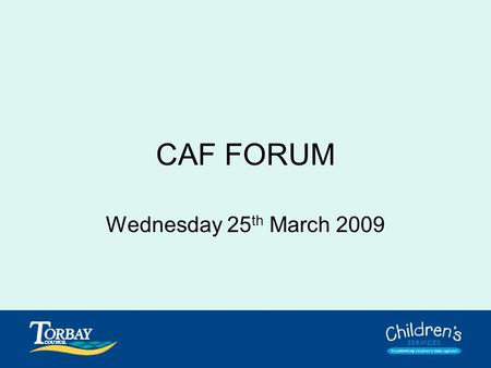 CAF FORUM Wednesday 25 th March 2009. Purpose of Forum To discuss, resolve and answer any questions or concerns you have about CAF. To collectively address.
