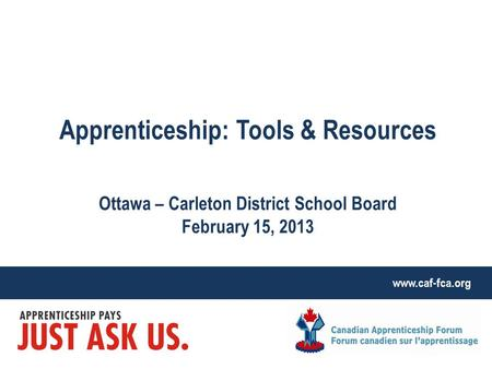 Www.caf-fca.org Apprenticeship: Tools & Resources Ottawa – Carleton District School Board February 15, 2013.