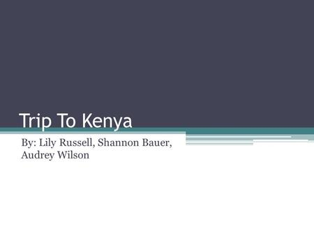 Trip To Kenya By: Lily Russell, Shannon Bauer, Audrey Wilson.