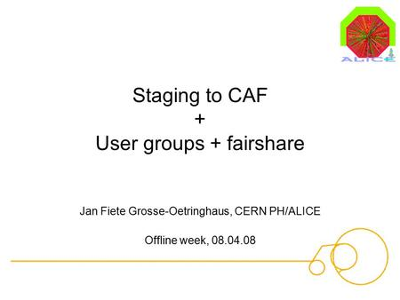 Staging to CAF + User groups + fairshare Jan Fiete Grosse-Oetringhaus, CERN PH/ALICE Offline week, 08.04.08.