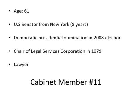 Cabinet Member #11 Age: 61 U.S Senator from New York (8 years) Democratic presidential nomination in 2008 election Chair of Legal Services Corporation.