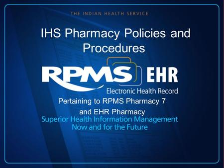 IHS Pharmacy Policies and Procedures Pertaining to RPMS Pharmacy 7 and EHR Pharmacy.