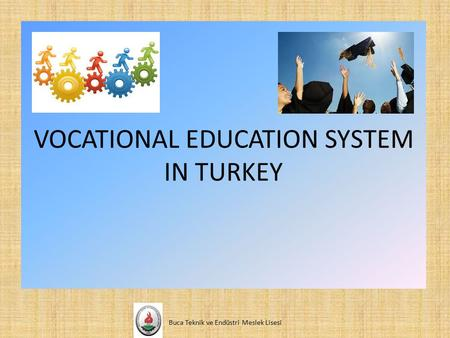 VOCATIONAL EDUCATION SYSTEM IN TURKEY Buca Teknik ve Endüstri Meslek Lisesi.