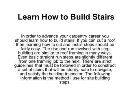 Learn How to Build Stairs In order to advance your carpentry career you should learn how to build stairs. If you can cut a roof then learning how to cut.