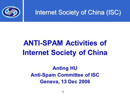1 Internet Society of China (ISC) ANTI-SPAM Activities of Internet Society of China Anting HU Anti-Spam Committee of ISC Geneva, 13 Dec 2006.