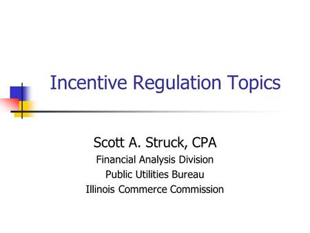 Incentive Regulation Topics Scott A. Struck, CPA Financial Analysis Division Public Utilities Bureau Illinois Commerce Commission.