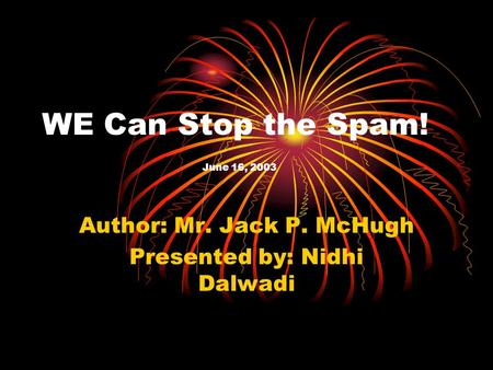 WE Can Stop the Spam! June 16, 2003 Author: Mr. Jack P. McHugh Presented by: Nidhi Dalwadi.