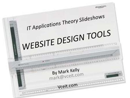 IT Applications Theory Slideshows By Mark Kelly Vceit.com WEBSITE DESIGN TOOLS.