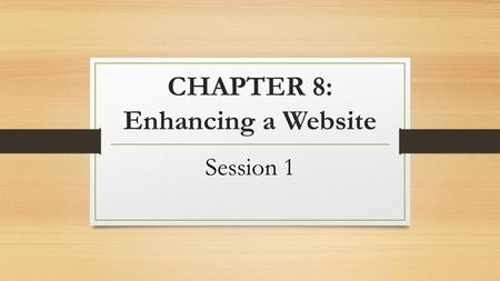 CHAPTER 8: Enhancing a Website Session 1. Objectives Embed a YouTube video in your website Insert a slideshow in your website Use Google fonts in your.
