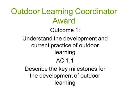 Outdoor Learning Coordinator Award Outcome 1: Understand the development and current practice of outdoor learning AC 1.1 Describe the key milestones for.