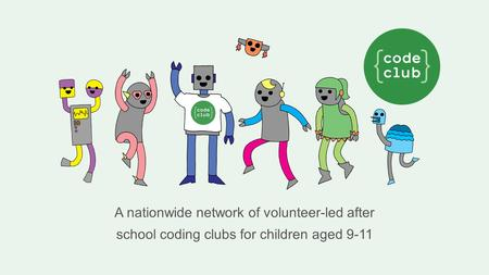 A nationwide network of volunteer-led after school coding clubs for children aged 9-11.