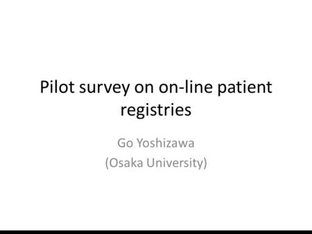 Pilot survey on on-line patient registries Go Yoshizawa (Osaka University)
