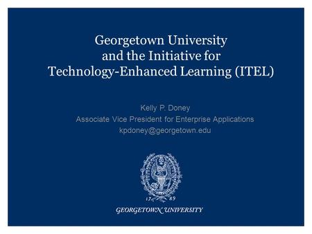 Georgetown University and the Initiative for Technology-Enhanced Learning (ITEL) Kelly P. Doney Associate Vice President for Enterprise Applications
